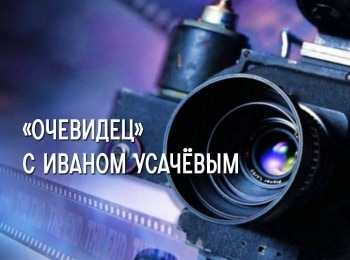программа ЧЕ: Очевидец с Иваном Усачёвым 4 серия